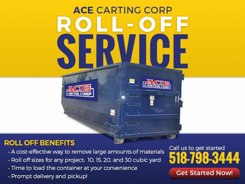 Ace Carting Roll-Off Service! Roll Off Benefits: A cost-effective way to remove large amounts of materials; Roll off sizes for any project: 10,15,20 adn 30 cubic yard; Time to load the container at your convenience; Prompt delivery and pickup! Call us to get started at 518-798-3444
